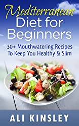 Mediterranean Diet for Beginners: 30+ Mouthwatering Recipes To Keep You Healthy & Slim (Easy to Make!)
