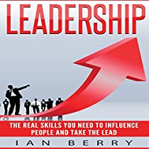 LEADERSHIP: THE REAL SKILLS YOU NEED TO INFLUENCE PEOPLE AND TAKE THE LEAD