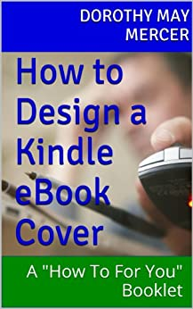 """How to Design a Kindle eBook Cover: A """"How To For You"""" Booklet by [Mercer, Dorothy May]"""
