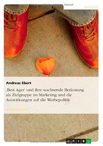Read Online 'Best Ager' Und Ihre Wachsende Bedeutung ALS Zielgruppe Im Marketing Und Die Auswirkungen Auf Die Werbepolitik (German Edition) ebook