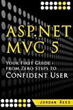 ASP.net MVC 5: Your First Guide-  From Zero Steps to Confident User (Volume 1)