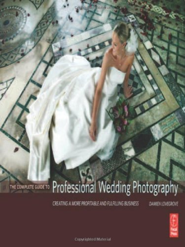 The Complete Guide to Professional Wedding Photography: Creating a more profitable and fulfilling business [Hardcover] [2007] (Author) Damien Lovegrove by Focal Press