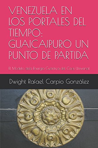 VENEZUELA EN LOS PORTALES DEL TIEMPO: GUAICAIPURO UN PUNTO DE PARTIDA: El Modelo dela Energia Cuantica  del Caos Universal (Spanish Edition) [Dwight Rafael Carpio Gonzalez] (Tapa Blanda)