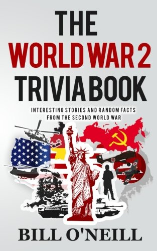 The World War 2 Trivia Book  Interesting Stories And Random Facts From The Second World War  Trivia War Books   Volume 1
