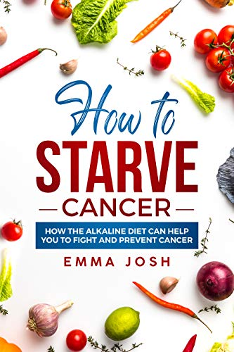 How to Starve Cancer: How the Alkaline Diet Can Help You to Fight and Prevent Cancer by [Josh, Emma]