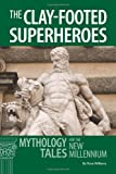Th e Clay-footed Superheroes : Mythology Tales for the New Millennium, Williams, Rose, 0865167192