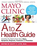 Mayo Clinic A to Z Health Guide: Everything You Need to Know About Signs, Symptoms, Diagnosis, Treatment and Prevention