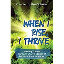 When I Rise, I Thrive: Healing Trauma Through Shared Stories Of Personal Transformation