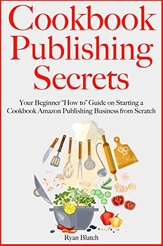 """Cookbook Publishing Secrets: Your Beginner """"How to"""" Guide on Starting a Cookbook Amazon Publishing Business from Scratch (English Edition)"""