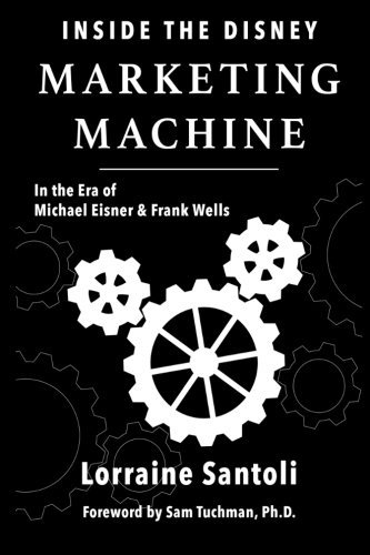 Inside the Disney Marketing Machine: In The Era of Michael Eisner and Frank Wells by Lorraine Santoli (2015-07-07)
