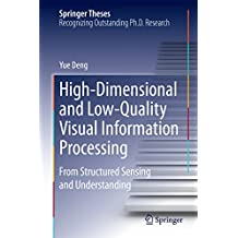 High-Dimensional and Low-Quality Visual Information Processing: From Structured Sensing and Understanding (Springer Theses)