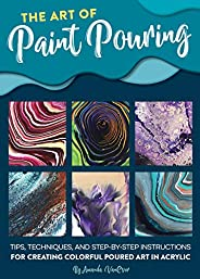 The Art of Paint Pouring: Tips, techniques, and step-by-step instructions for creating colorful poured art in