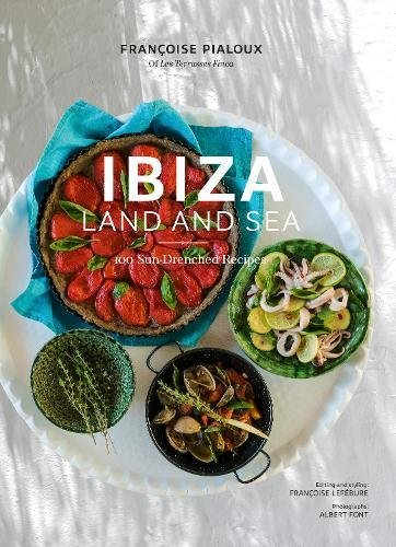 Ibiza, Land and Sea: 100 Sun-Drenched Recipes by Françoise Pialoux, Françoise Lefébure