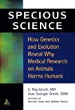 Specious Science : Why Experiments on Animals Harm Humans, Greek, C. Ray and Greek, Jean Swingle, 0826415385