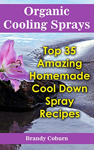 Organic Cooling Sprays: Top 35 Amazing Homemade Cool Down Spray Recipes by [Coburn, Brandy ]