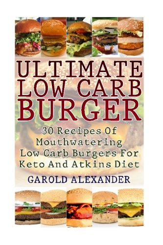 Ultimate Low Carb Burger: 30 Recipes Of Mouthwatering Low Carb Burgers For Keto And Atkins Diet pdf epub
