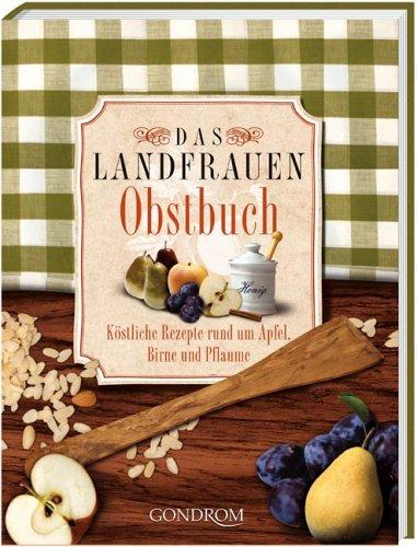 Das Landfrauen-Obstbuch: Köstliche Rezepte rund um Apfel, Birne und Pflaume