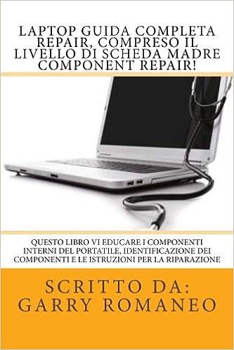 Laptop Guida Completa Repair, compreso il livello di scheda madre Component Repair!: Questo libro vi educare i componenti interni del portatile, ... componenti e le istruzioni per la riparazione