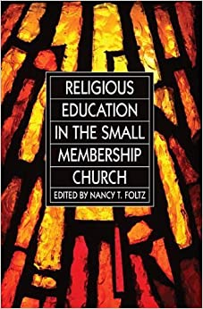 Religious Education in the Small Membership Church: by Dr. Nancy T. Foltz (2013-08-01)