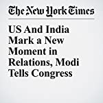 US And India Mark a New Moment in Relations, Modi Tells Congress | Gardiner Harris,Coral Davenport