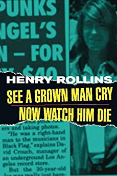 See A Grown Man Cry/Now Watch Him Die (Henry Rollins) by [Rollins, Henry]