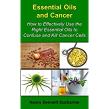 Essential Oils And Cancer: How To Effectively Use The Right Essential Oils To Confuse And Kill Cancer Cells (Book 1)