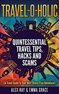 Travel -o- Holic: Quintessential Travel Tips, Hacks And Scams by Alex Ray ebook deal