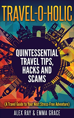 TRAVEL -O- HOLIC: Quintessential Travel Tips, Hacks and Scams ( A Travel Guide to Your Next Stress-Free Adventure)