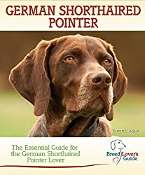 German Shorthaired Pointer: A Practical Guide for the German Shorthaired Pointer Lover (Breed Lover's Guide)