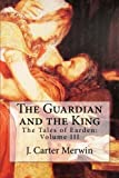 The Guardian and the King: The Tales of Earden: Volume III (Volume 3)