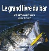 Le grand livre du bar : Ses techniques de pêche et son biotope