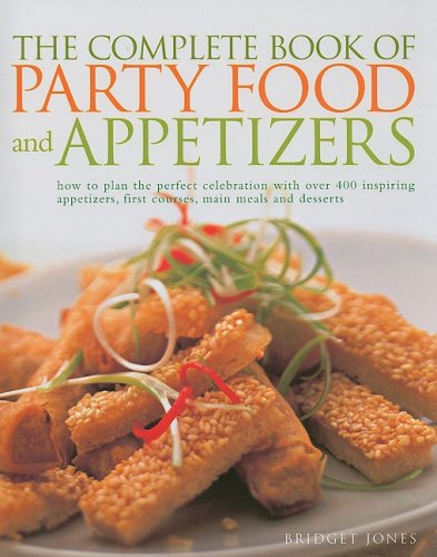 The Complete Book of Party Food and Appetizers: How to Plan the Perfect Celebration with Over 400 Inspiring Appetizers, First Courses, Main Meals and desserts