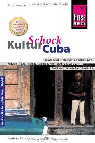 Reise Know-How KulturSchock Cuba: Alltagskultur, Tradition, Verhaltensregeln, Religion, Tabus, Mann und Frau, Stadt- und Landleben