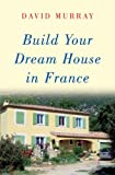 Build Your Dream House in France, David Murray, 0709084757