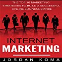 Internet Marketing: The Top 10 Strategies to Build a Successful Online Business Empire Audiobook by Jordan Koma Narrated by Charissa Clark Howe