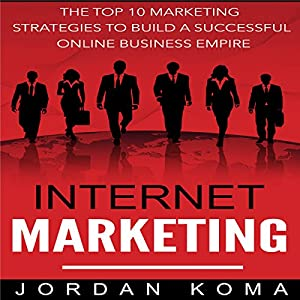 Internet Marketing: The Top 10 Strategies to Build a Successful Online Business Empire Audiobook
