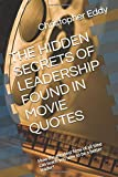 THE HIDDEN SECRETS OF LEADERSHIP FOUND IN MOVIE QUOTES: How the greatest films of all time can teach you how to be a…