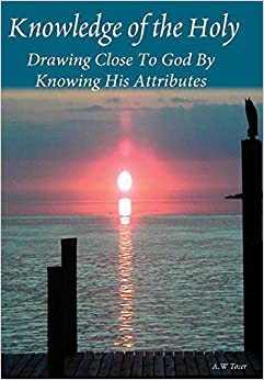 Book Knowledge Of The Holy: Drawing Close To God By Knowing His Attributes