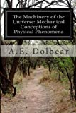 The Machinery of the Universe: Mechanical Conceptions of Physical Phenomena, A. E. Dolbear, 1499653425