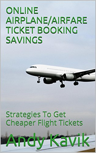 ONLINE AIRPLANE/AIRFARE TICKET BOOKING SAVINGS: Strategies To Get Cheaper Flight Tickets