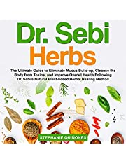 Dr. Sebi Herbs: The Ultimate Guide to Eliminate Mucus Build-up, Cleanse the Body from Toxins, and Improve Overall Health Following Dr. Sebi's Natural Plant-Based Herbal Healing Method