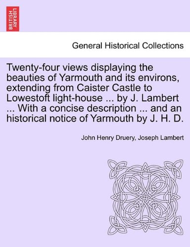 Read Online Twenty-four views displaying the beauties of Yarmouth and its environs, extending from Caister Castle to Lowestoft light-house ... by J. Lambert ... ... an historical notice of Yarmouth by J. H. D. ebook