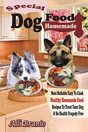 Special Dog Food Homemade: Most Reliable Easy To Cook Healthy Homemade Food Recipes To Treat Your Dog & Be Healthy Tragedy Free