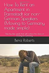 How To Rent an Apartment in Darmstadt for non-German Speakers (Moving to Germany made simple): Step by step guide that will reduce the stress of moving to Germany Paperback