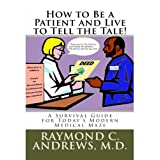 How to Be a Patient and Live to Tell the Tale! A Survival Guide for Today's Modern Medical Maze