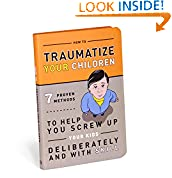 #6: How to Traumatize Your Children: 7 Proven Methods to Help You Screw Up Your Kids Deliberately and with Skill