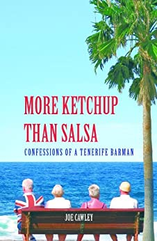 More Ketchup than Salsa: Confessions of a Tenerife Barman by [Cawley, Joe]