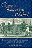 Creating the American Mind: Intellect and Politics in the Colonial Colleges (American Intellectual Culture)