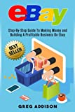 img - for Ebay: Step-By-Step Guide To Making Money and Building A Profitable Business On Ebay book / textbook / text book