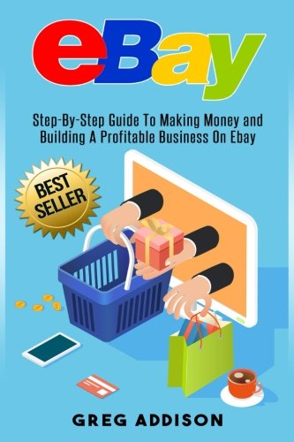 Ebay: Step-By-Step Guide To Making Money and Building A Profitable Business On Ebay